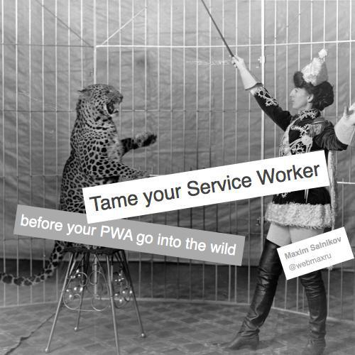 Tame your Service Worker before your Progressive Web App go into the wild by Maxim Salnikov